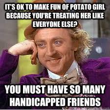 Potato Girl Meme - it s ok to make fun of potato girl because you re treating her
