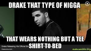 Drake The Type Of Meme - drake that type of nigga that wears nothing but a tee shirt to bed