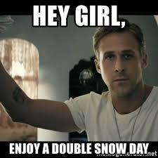 Snow Day Meme - hey girl enjoy a double snow day ryan gosling hey girl meme