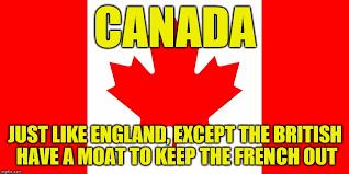 England Memes - canada is just like england imgflip