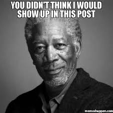 Post Meme - you didn t think i would show up in this post meme morgan freeman
