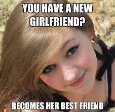 Best Girlfriend Meme - you have a new girlfriend becomes her best friend manipulative
