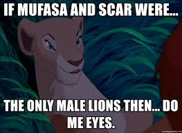 Mufasa Meme - if mufasa and scar were the only male lions then do me eyes