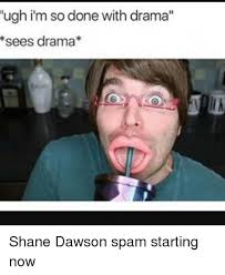 Shane Dawson Memes - ugh i m so done with drama sees drama shane dawson spam starting now