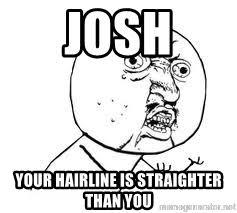 Yu So Meme Generator - josh your hairline is straighter than you y u so meme generator