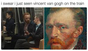 Vincent Meme - i swear i just seen vincent van gogh on the train totally looks