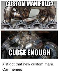 Meme Custom - ustommanifolded close enough just got that new custom mani car memes