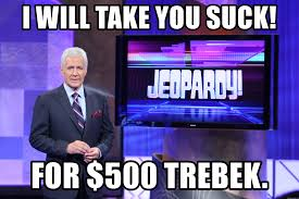 Suck It Trebek Meme - i will take you suck for 500 trebek alex trebek meme meme