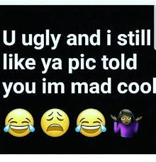 Im Mad At You Meme - u ugly and i still like ya pic told you im mad cool meme on sizzle