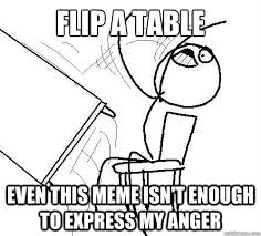 Meme Throws Table - flip a table even this meme isn t enough to express my anger flip