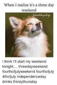 3 Day Weekend Meme - when i realize it s a three day weekend i think i ll start my