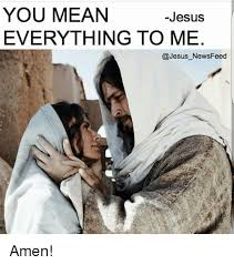 Mean Jesus Meme - you mean jesus everything to me jesus newsfeed amen meme on sizzle