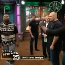 Jerry Springer Memes - jerry springer guys scared straight jerry springer meme on me me
