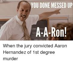 You Ve Done Messed Up - you done messed up a a ron when the jury convicted aaron hernandez