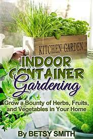 indoor container gardening grow a bounty of herbs fruits and