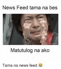 Filipino Memes - news feed tama na bes memes matutulog na ako tama na news feed