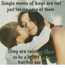 Single Mom Memes - single moms of boys are not just taking care of them they are raisi