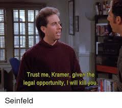 Kramer Meme - trust me kramer given the legal opportunity i will kill youl a q
