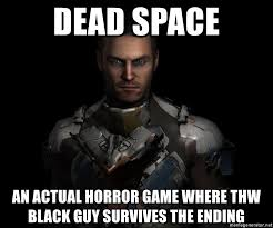 Dead Space Meme - dead space an actual horror game where thw black guy survives the