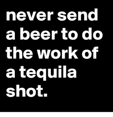 Tequila Meme - never senc a beer to do the work of a tequila shot beer meme on