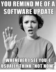 Meme Update - you remind me of a software update whenever i see you i usually