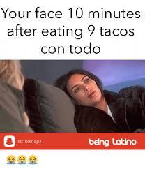 Latino Memes - your face 10 minutes after eating 9 tacos con todo sc blsnapz