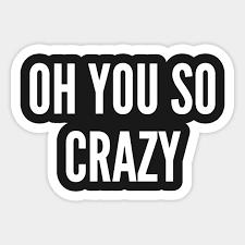 You So Crazy Meme - meme oh you so crazy funny joke statement humor slogan quotes