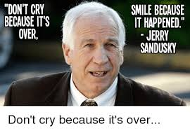 Sandusky Meme - don t cry because its oner smile because it happened jerry
