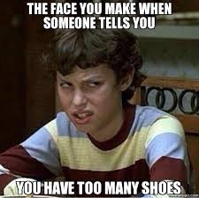 I Make Shoes Meme - the face you make when someone tells you you have too many shoes