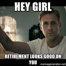 Retirement Meme - hey girl retirement looks good on you ryan gosling hey girl