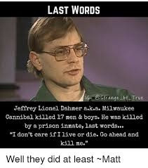 Bt Meme - last words gr range bt true jeffrey lionel dahmer aka milwaukee