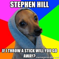 Stephen Dog Meme - stephen hill if i throw a stick will you go away good guy greg s