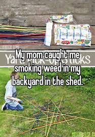 smoking weed in backyard my mom caught me smoking weed in my backyard in the shed