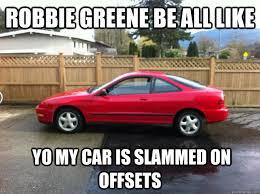 Slammed Car Memes - robbie greene be all like yo my car is slammed on offsets misc