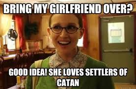 Settlers Of Catan Meme - bring my girlfriend over good idea she loves settlers of catan