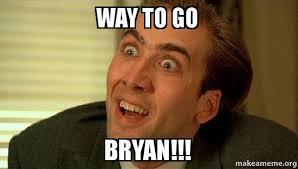 Bryan Meme - way to go bryan sarcastic nicholas cage make a meme