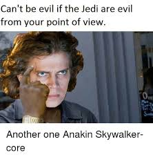 Anakin Skywalker Meme - can t be evil if the jedi are evil from your point of view another