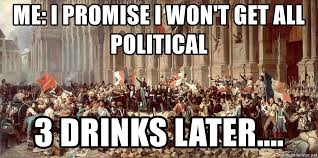 Political Meme Generator - me i promise i won t get all political 3 drinks later french
