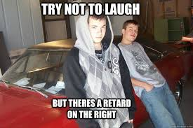 Trying Not To Laugh Meme - try not to laugh but theres a retard on the right coll retardes