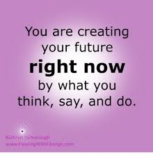 Creat Your Meme - you are creating your future right now by what you think say and