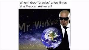 Pitbull Meme - when i drop gracias a few times at a mexican restaurant funny