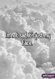 m not sad it s just my face