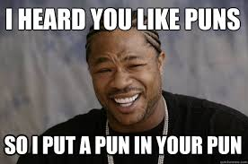Pun Meme - i heard you like puns so i put a pun in your pun xzibit meme