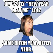 New Year New Me Meme - omg 2012 new year new me lolz same bitch year after year