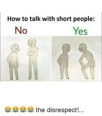 Short People Meme - how to talk with short people no yes the disrespect meme