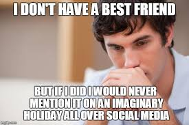 Best Friends Meme - there is no such holiday as national best friends day imgflip