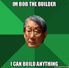 Bob The Builder Memes - im bob the builder i can build anything high expectations asian