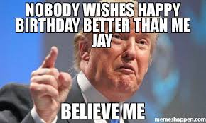 Jay Meme - nobody wishes happy birthday better than me jay believe me meme