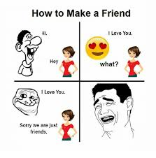 Hey I Love You Meme - how to make a friend hi i love you hey what love you sorry we are