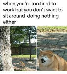Too Tired Meme - when you re too tired to work but you don t want to sit around doing